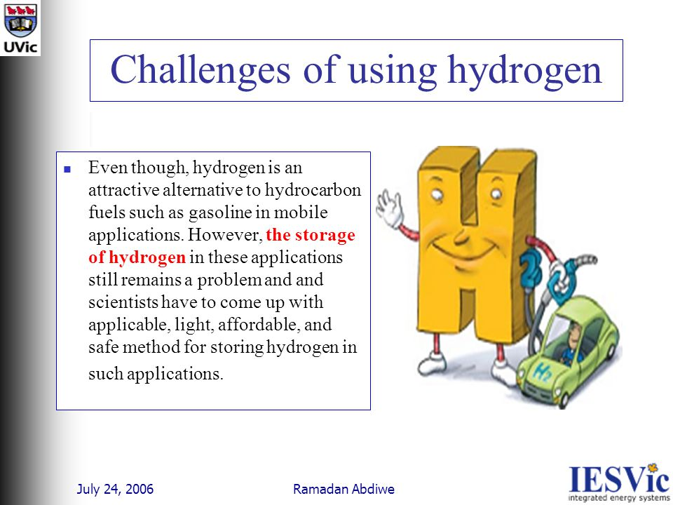 July 24, 2006 Ramadan Abdiwe Challenges of using hydrogen Even though, hydrogen is an attractive alternative to hydrocarbon fuels such as gasoline in mobile applications.