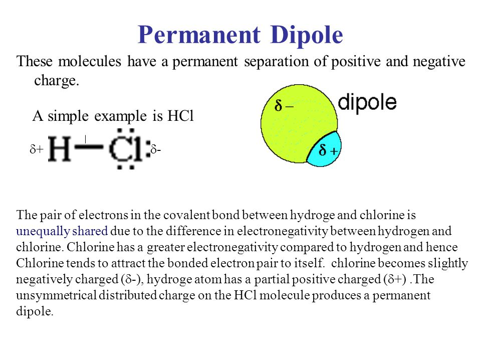 Permanent Dipole These molecules have a permanent separation of positive and negative charge. A simple example is HCl  +  - The pair of electrons in