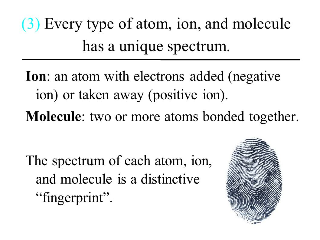 (3) Every type of atom, ion, and molecule has a unique spectrum.
