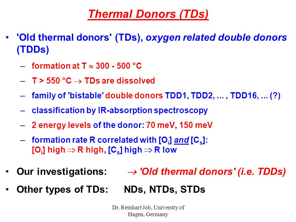 Dr. Reinhart Job, University of Hagen, Germany Thermal Donors (TDs) 'Old thermal donors' (TDs), oxygen related double donors (TDDs) – formation at T 