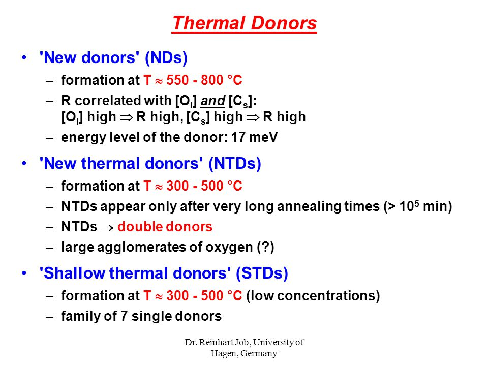 Dr. Reinhart Job, University of Hagen, Germany Thermal Donors 'New donors' (NDs) –formation at T  550 - 800 °C –R correlated with [O i ] and [C s ]: