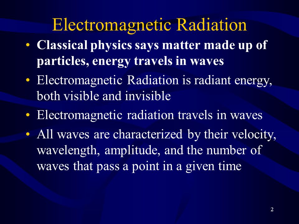 2 Electromagnetic Radiation Classical physics says matter made up of particles, energy travels in waves Electromagnetic Radiation is radiant energy, both visible and invisible Electromagnetic radiation travels in waves All waves are characterized by their velocity, wavelength, amplitude, and the number of waves that pass a point in a given time