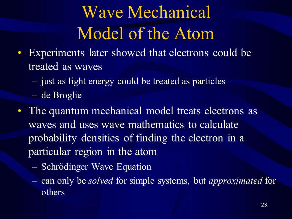 23 Wave Mechanical Model of the Atom Experiments later showed that electrons could be treated as waves –just as light energy could be treated as particles –de Broglie The quantum mechanical model treats electrons as waves and uses wave mathematics to calculate probability densities of finding the electron in a particular region in the atom –Schrödinger Wave Equation –can only be solved for simple systems, but approximated for others