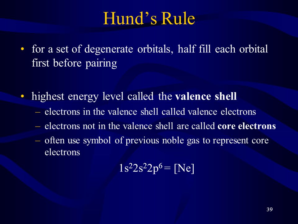 39 Hund's Rule for a set of degenerate orbitals, half fill each orbital first before pairing highest energy level called the valence shell –electrons in the valence shell called valence electrons –electrons not in the valence shell are called core electrons –often use symbol of previous noble gas to represent core electrons 1s 2 2s 2 2p 6 = [Ne]