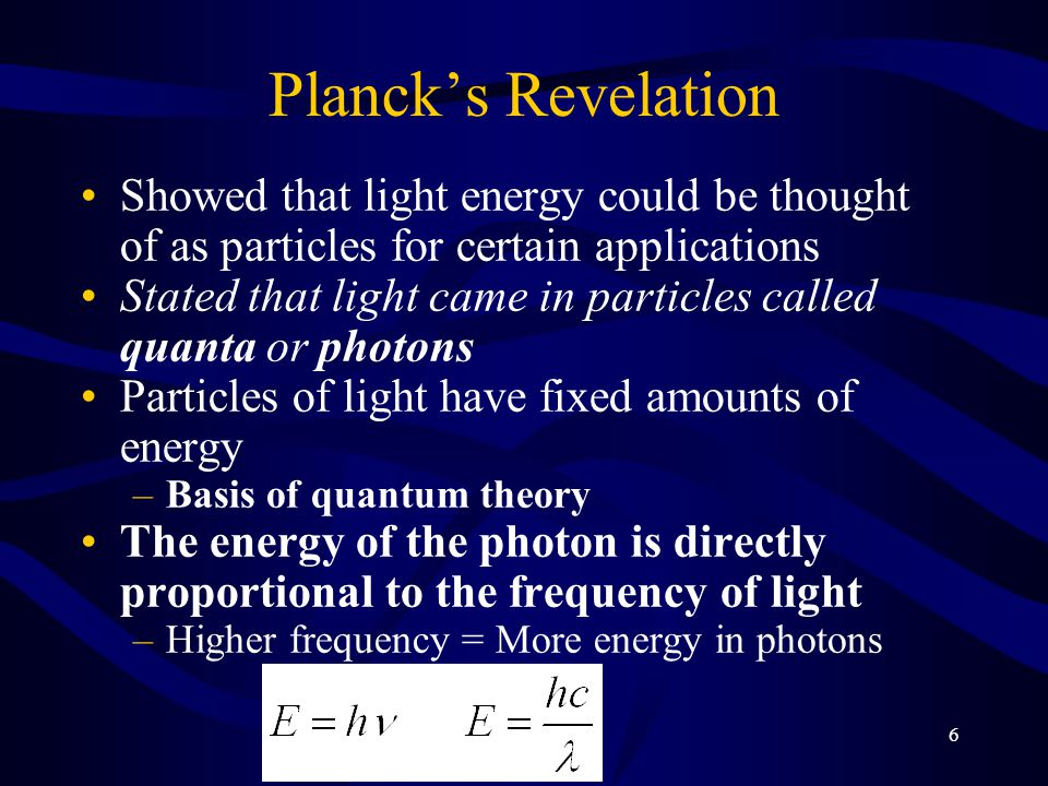 6 Planck's Revelation Showed that light energy could be thought of as particles for certain applications Stated that light came in particles called quanta or photons Particles of light have fixed amounts of energy –Basis of quantum theory The energy of the photon is directly proportional to the frequency of light –Higher frequency = More energy in photons