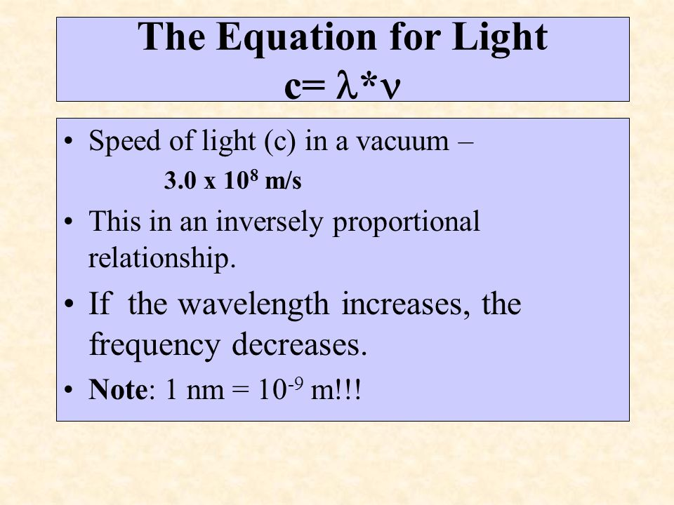 The Equation for Light c= * Speed of light (c) in a vacuum – 3.0 x 10 8 m/s This in an inversely proportional relationship. If the wavelength increase