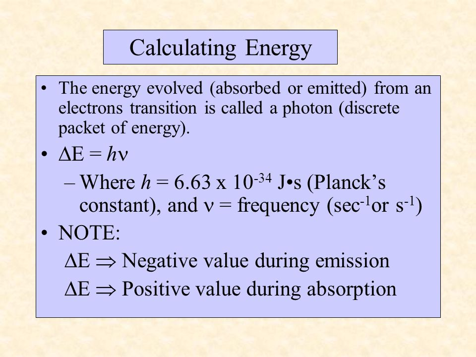 The energy evolved (absorbed or emitted) from an electrons transition is called a photon (discrete packet of energy).  E = h –Where h = 6.63 x 10 -34