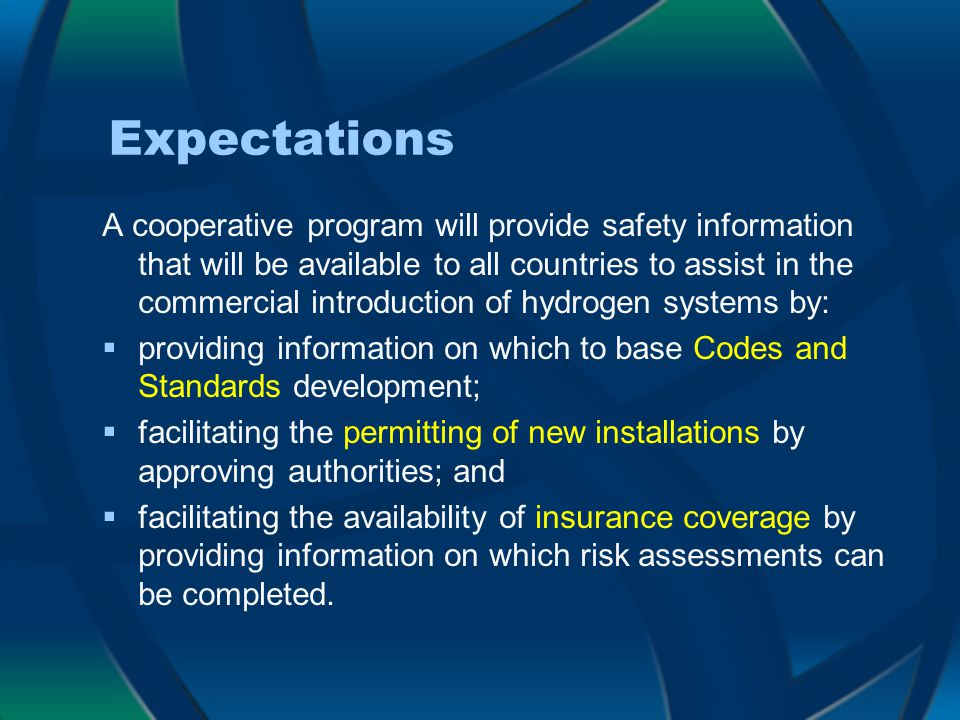 Expectations A cooperative program will provide safety information that will be available to all countries to assist in the commercial introduction of hydrogen systems by:  providing information on which to base Codes and Standards development;  facilitating the permitting of new installations by approving authorities; and  facilitating the availability of insurance coverage by providing information on which risk assessments can be completed.