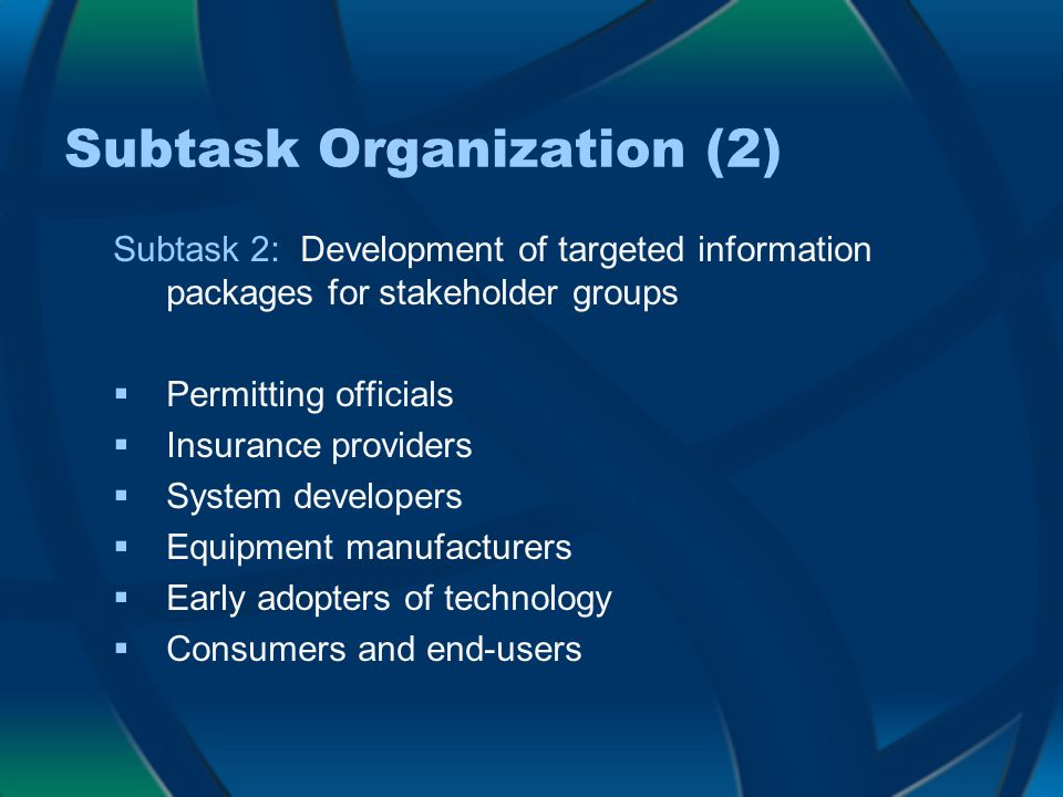 Subtask Organization (2) Subtask 2: Development of targeted information packages for stakeholder groups  Permitting officials  Insurance providers  System developers  Equipment manufacturers  Early adopters of technology  Consumers and end-users