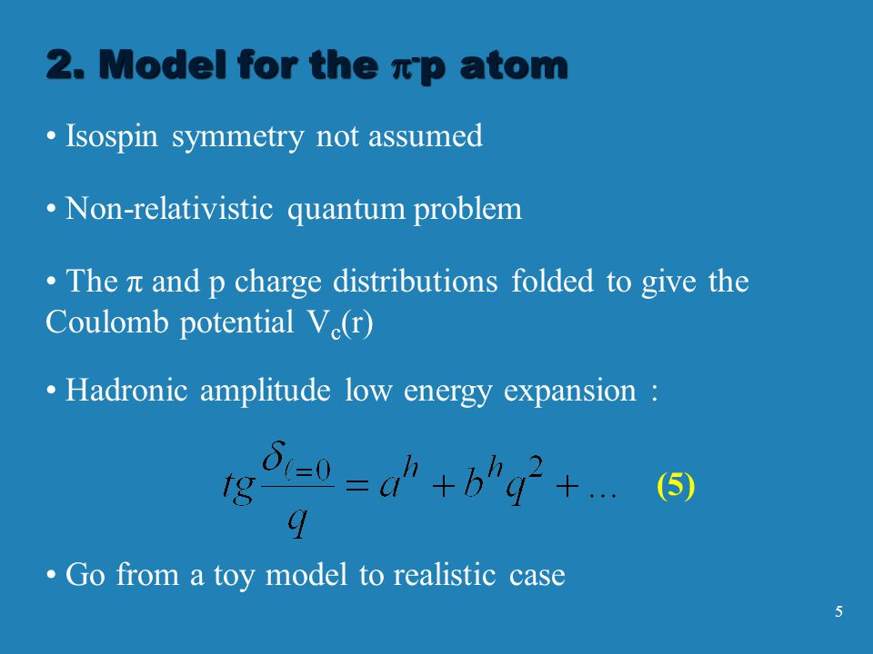 5 Isospin symmetry not assumed Non-relativistic quantum problem The π and p charge distributions folded to give the Coulomb potential V c (r) Go from a toy model to realistic case Hadronic amplitude low energy expansion : (5) 2.