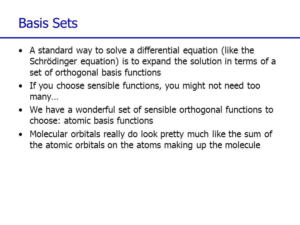 Basis Sets A standard way to solve a differential equation (like the Schrödinger equation) is to expand the solution in terms of a set of orthogonal b