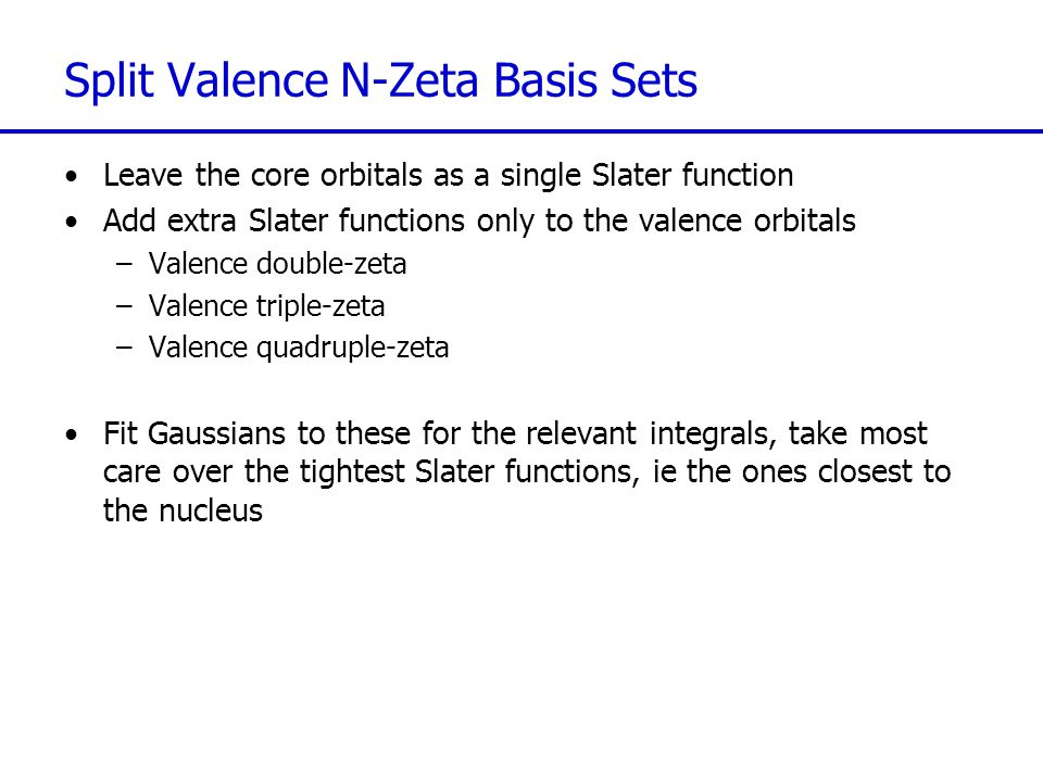 Split Valence N-Zeta Basis Sets Leave the core orbitals as a single Slater function Add extra Slater functions only to the valence orbitals –Valence double-zeta –Valence triple-zeta –Valence quadruple-zeta Fit Gaussians to these for the relevant integrals, take most care over the tightest Slater functions, ie the ones closest to the nucleus