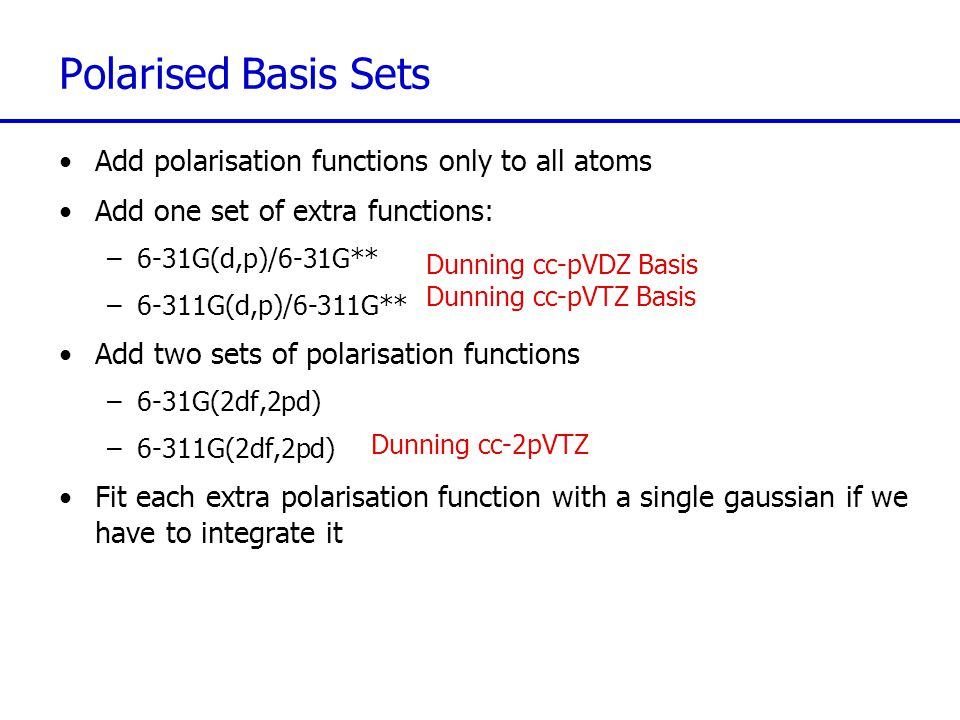 Polarised Basis Sets Add polarisation functions only to all atoms Add one set of extra functions: –6-31G(d,p)/6-31G** –6-311G(d,p)/6-311G** Add two se