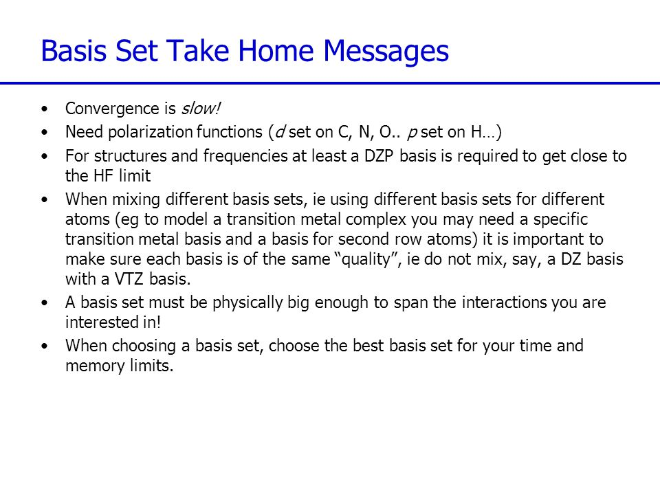 Basis Set Take Home Messages Convergence is slow. Need polarization functions (d set on C, N, O..
