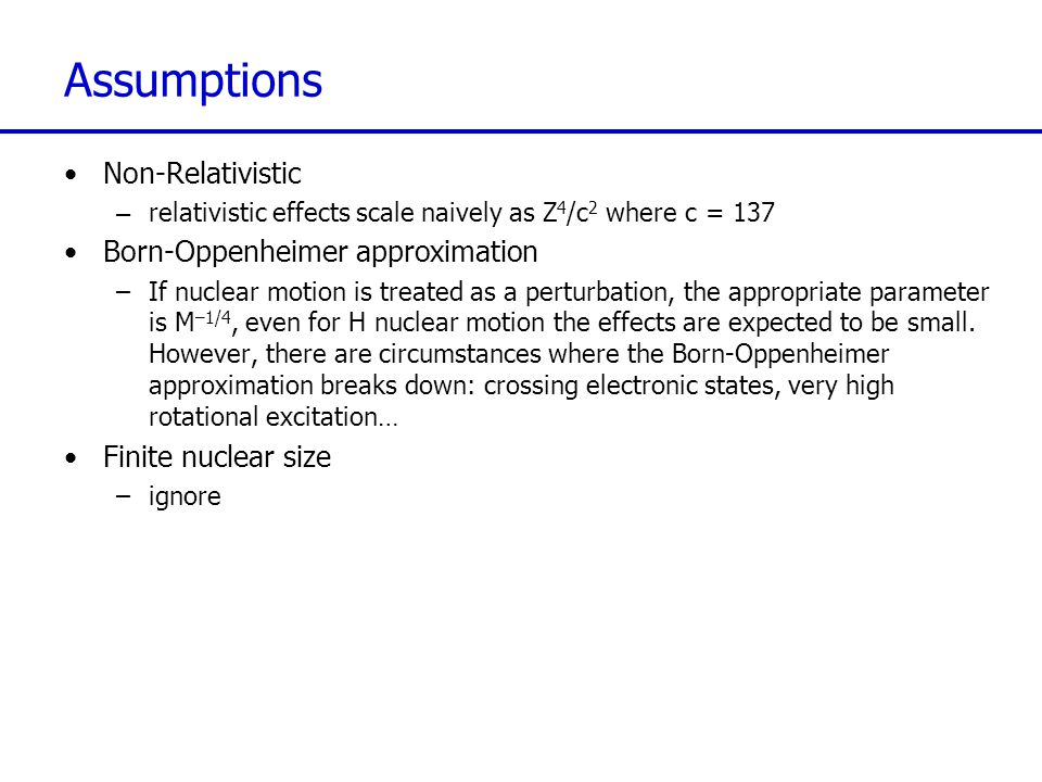 Assumptions Non-Relativistic –relativistic effects scale naively as Z 4 /c 2 where c = 137 Born-Oppenheimer approximation –If nuclear motion is treate