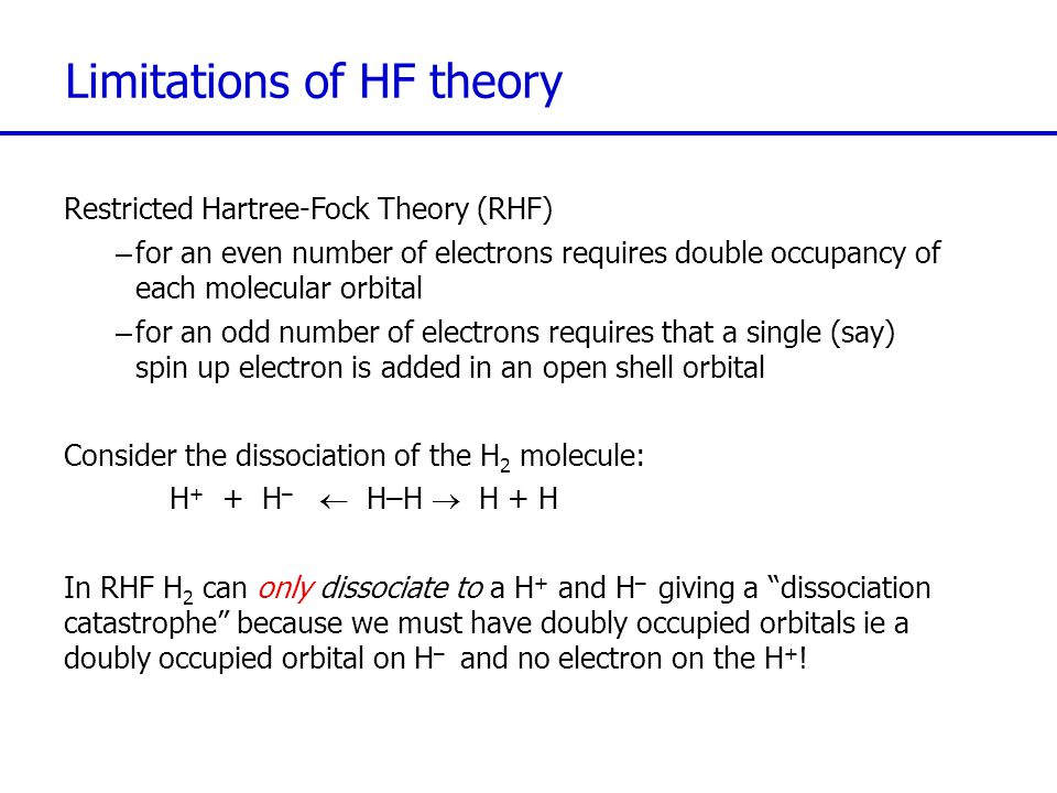 Limitations of HF theory Restricted Hartree-Fock Theory (RHF) –for an even number of electrons requires double occupancy of each molecular orbital –fo