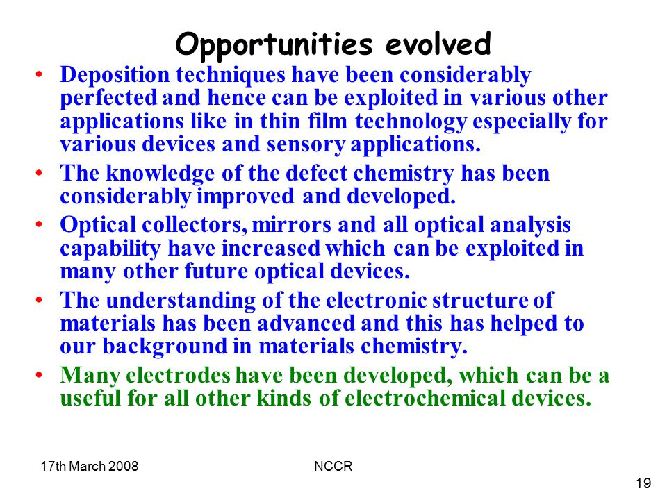 17th March 2008NCCR Opportunities evolved Deposition techniques have been considerably perfected and hence can be exploited in various other applications like in thin film technology especially for various devices and sensory applications.