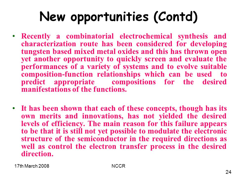 17th March 2008NCCR New opportunities (Contd) Recently a combinatorial electrochemical synthesis and characterization route has been considered for developing tungsten based mixed metal oxides and this has thrown open yet another opportunity to quickly screen and evaluate the performances of a variety of systems and to evolve suitable composition-function relationships which can be used to predict appropriate compositions for the desired manifestations of the functions.