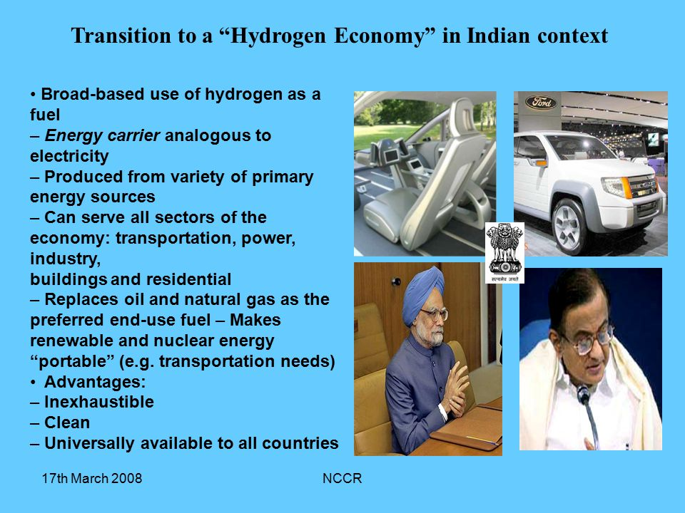 17th March 2008NCCR Broad-based use of hydrogen as a fuel – Energy carrier analogous to electricity – Produced from variety of primary energy sources – Can serve all sectors of the economy: transportation, power, industry, buildings and residential – Replaces oil and natural gas as the preferred end-use fuel – Makes renewable and nuclear energy portable (e.g.