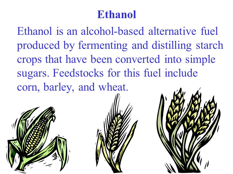 Ethanol Ethanol is an alcohol-based alternative fuel produced by fermenting and distilling starch crops that have been converted into simple sugars. F