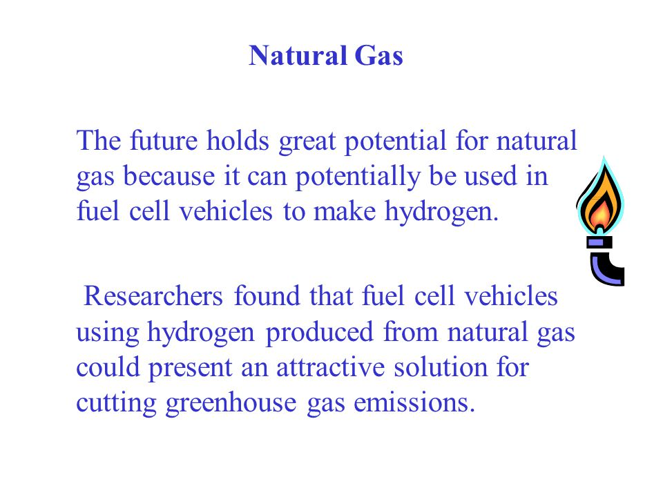 Natural Gas The future holds great potential for natural gas because it can potentially be used in fuel cell vehicles to make hydrogen. Researchers fo