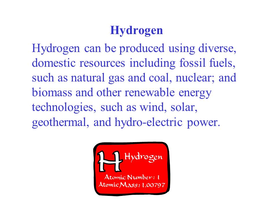 Hydrogen Hydrogen can be produced using diverse, domestic resources including fossil fuels, such as natural gas and coal, nuclear; and biomass and oth