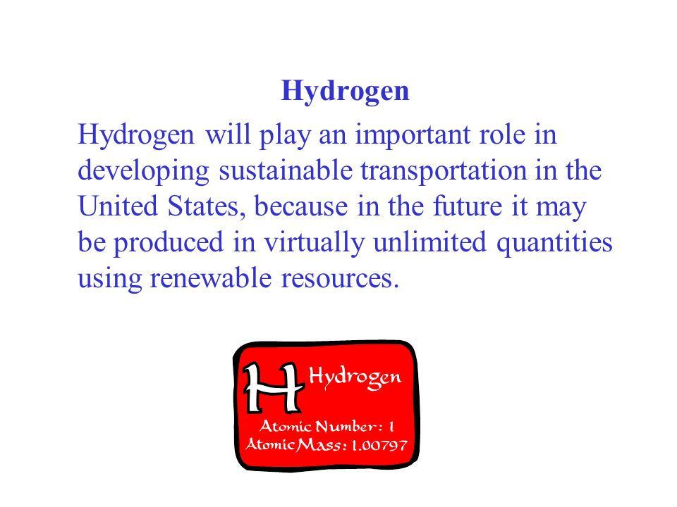 Hydrogen Hydrogen will play an important role in developing sustainable transportation in the United States, because in the future it may be produced