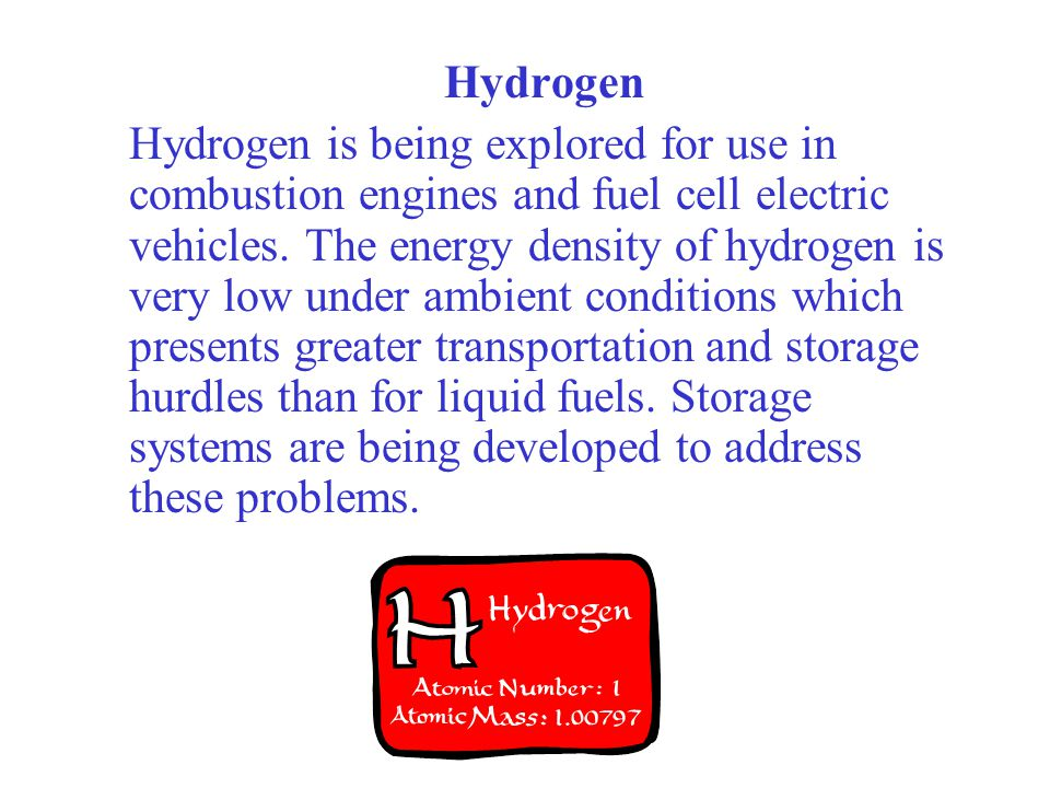 Hydrogen Hydrogen is being explored for use in combustion engines and fuel cell electric vehicles. The energy density of hydrogen is very low under am