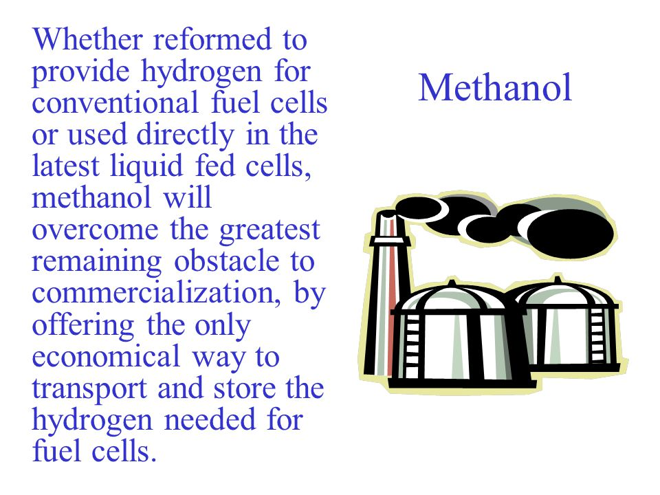 Methanol Whether reformed to provide hydrogen for conventional fuel cells or used directly in the latest liquid fed cells, methanol will overcome the