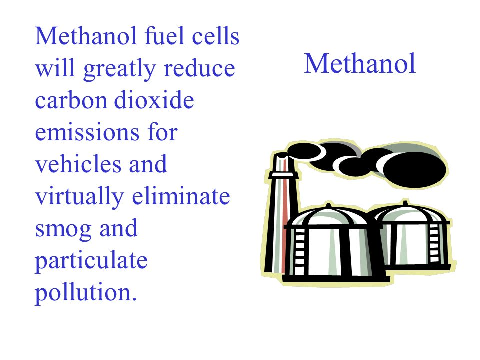 Methanol Methanol fuel cells will greatly reduce carbon dioxide emissions for vehicles and virtually eliminate smog and particulate pollution.