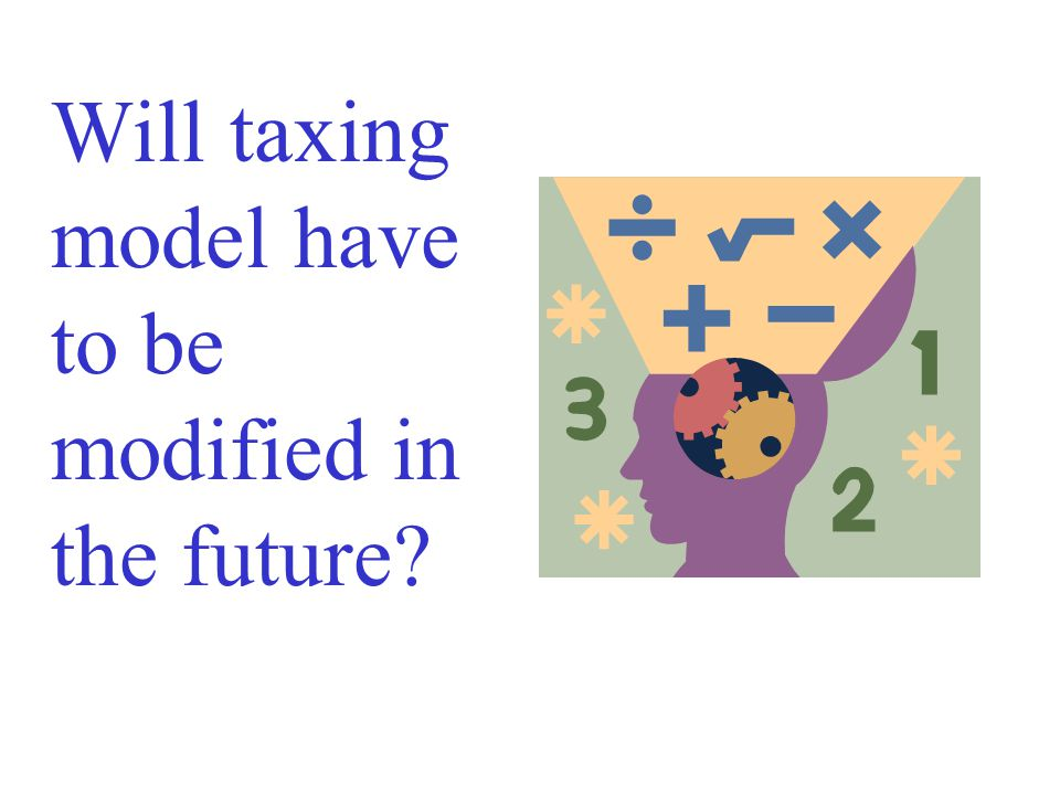 Will taxing model have to be modified in the future?