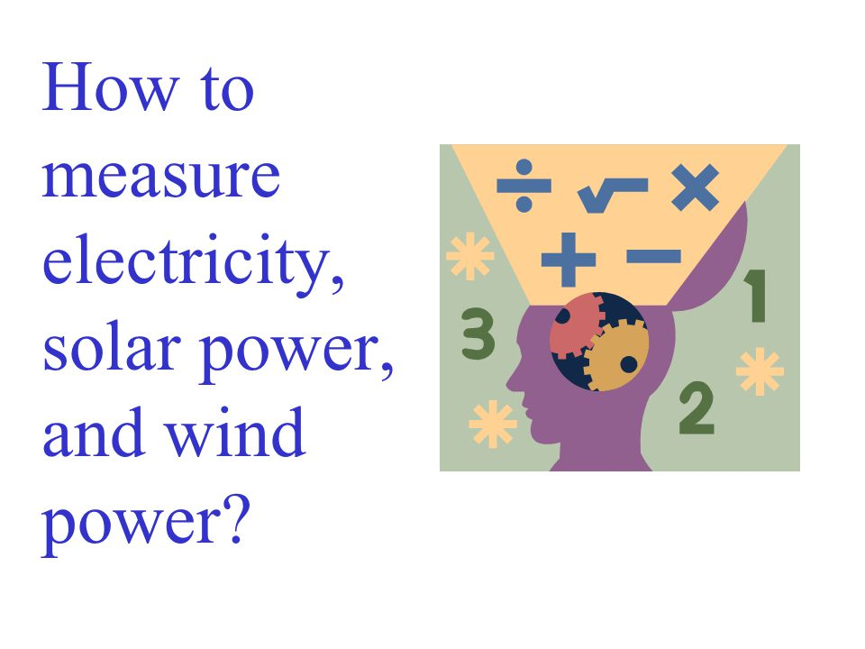 How to measure electricity, solar power, and wind power?
