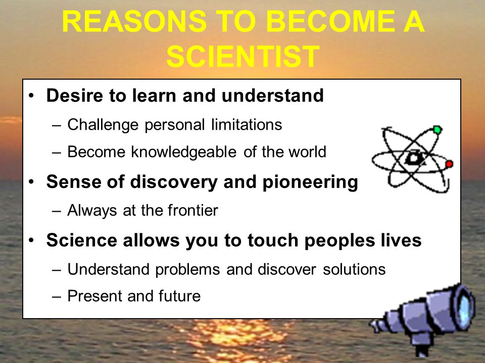 REASONS TO BECOME A SCIENTIST Desire to learn and understand –Challenge personal limitations –Become knowledgeable of the world Sense of discovery and pioneering –Always at the frontier Science allows you to touch peoples lives –Understand problems and discover solutions –Present and future