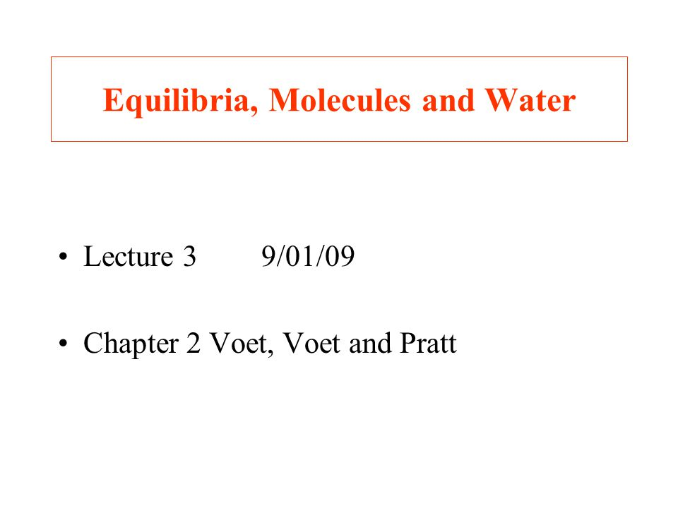 Equilibria, Molecules and Water Lecture 39/01/09 Chapter 2 Voet, Voet and Pratt