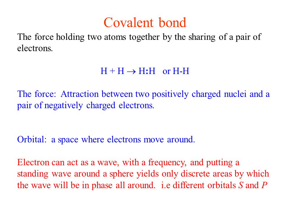 Covalent bond The force holding two atoms together by the sharing of a pair of electrons.