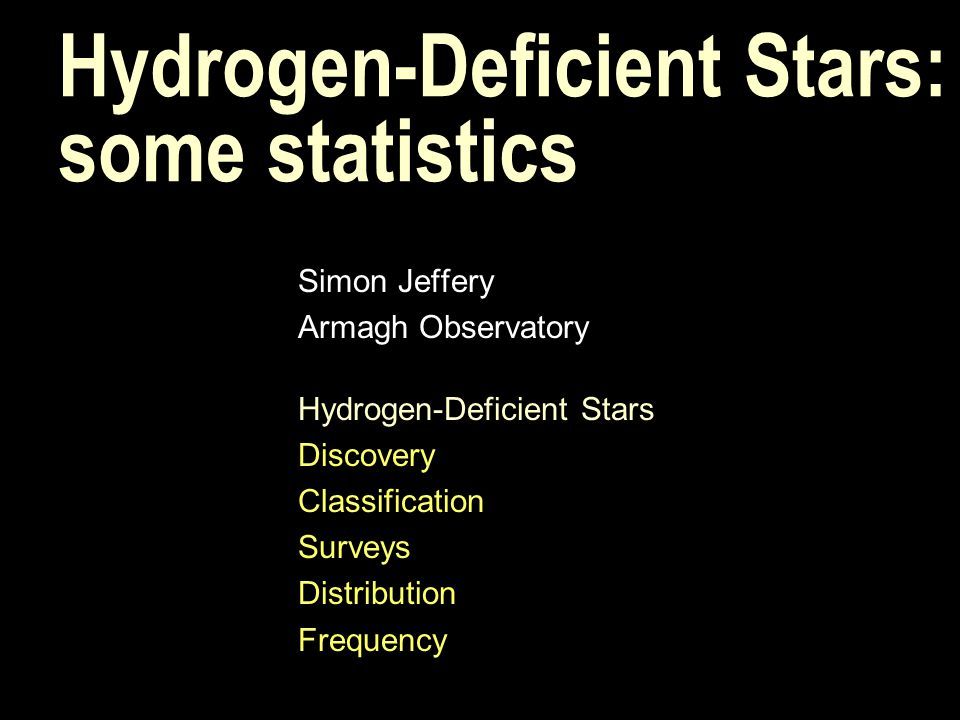 Hydrogen-Deficient Stars: some statistics Simon Jeffery Armagh Observatory Hydrogen-Deficient Stars Discovery Classification Surveys Distribution Freq