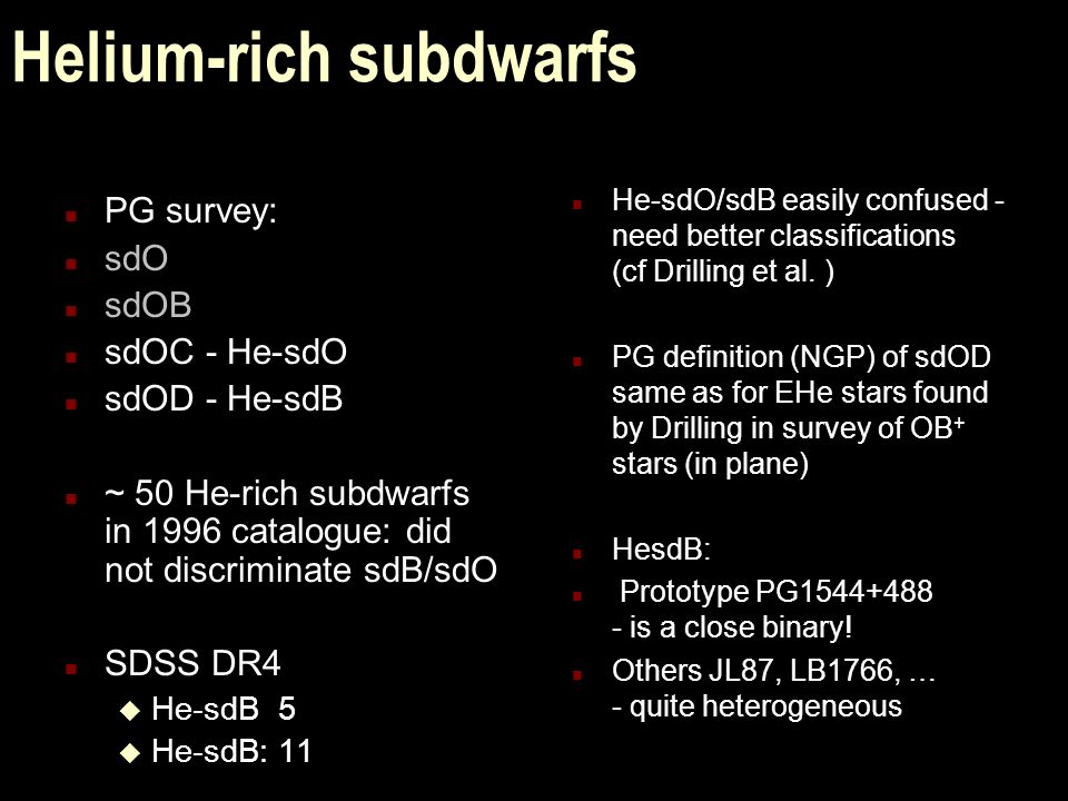 Helium-rich subdwarfs n PG survey: n sdO n sdOB n sdOC - He-sdO n sdOD - He-sdB n ~ 50 He-rich subdwarfs in 1996 catalogue: did not discriminate sdB/sdO n SDSS DR4 u He-sdB5 u He-sdB:11 n He-sdO/sdB easily confused - need better classifications (cf Drilling et al.