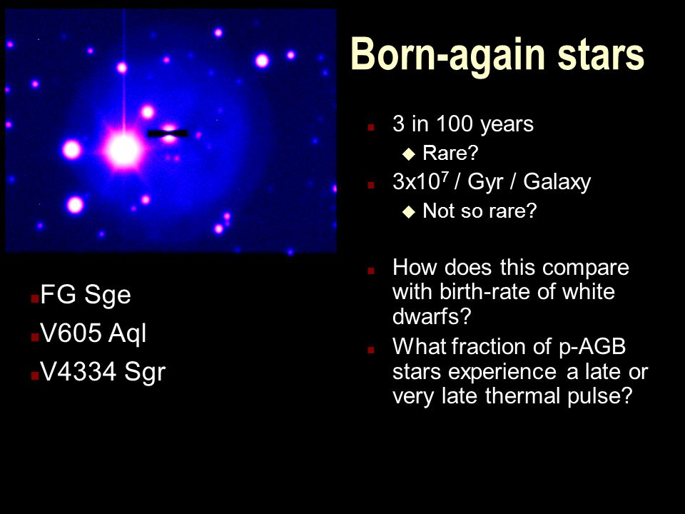 Born-again stars n 3 in 100 years u Rare? n 3x10 7 / Gyr / Galaxy u Not so rare? n How does this compare with birth-rate of white dwarfs? n What fract