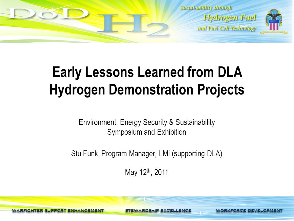 WARFIGHTER SUPPORT ENHANCEMENT STEWARDSHIP EXCELLENCE WORKFORCE DEVELOPMENT Early Lessons Learned from DLA Hydrogen Demonstration Projects Environment