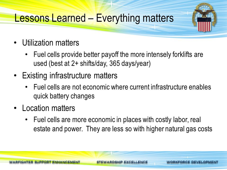 WARFIGHTER SUPPORT ENHANCEMENT STEWARDSHIP EXCELLENCE WORKFORCE DEVELOPMENT Lessons Learned – Everything matters Utilization matters Fuel cells provide better payoff the more intensely forklifts are used (best at 2+ shifts/day, 365 days/year) Existing infrastructure matters Fuel cells are not economic where current infrastructure enables quick battery changes Location matters Fuel cells are more economic in places with costly labor, real estate and power.