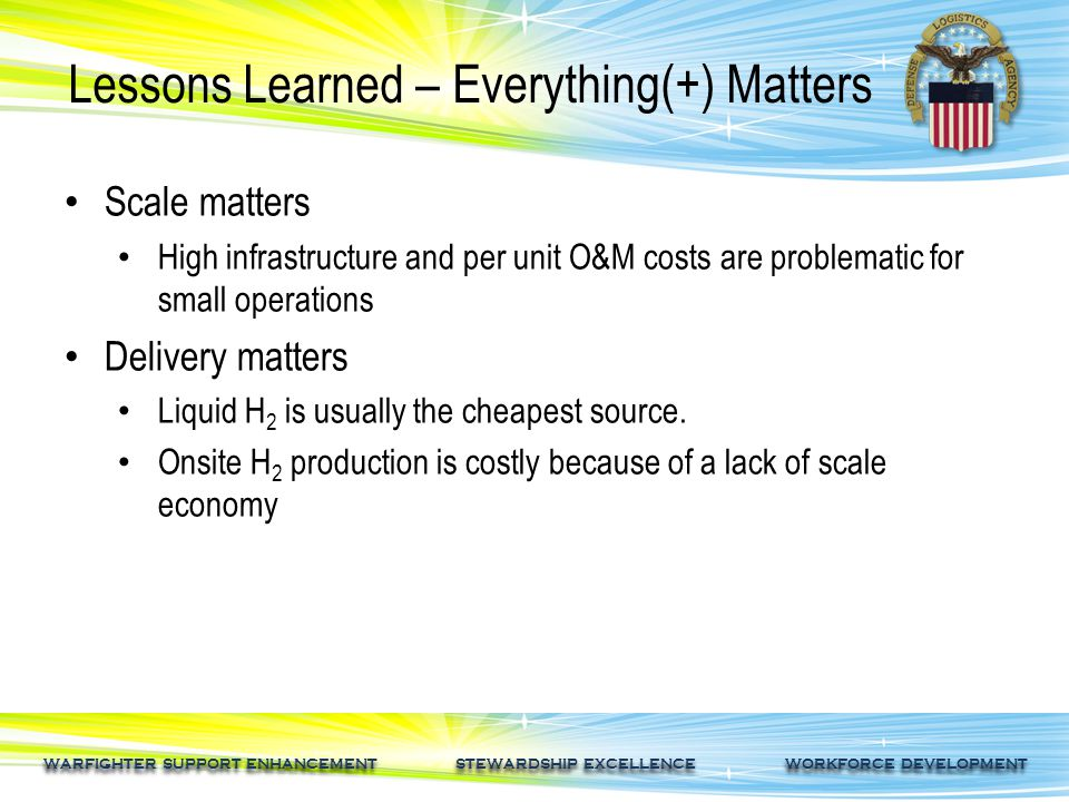 WARFIGHTER SUPPORT ENHANCEMENT STEWARDSHIP EXCELLENCE WORKFORCE DEVELOPMENT Lessons Learned – Everything(+) Matters Scale matters High infrastructure and per unit O&M costs are problematic for small operations Delivery matters Liquid H 2 is usually the cheapest source.
