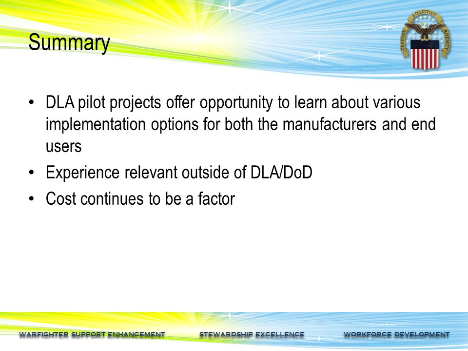 WARFIGHTER SUPPORT ENHANCEMENT STEWARDSHIP EXCELLENCE WORKFORCE DEVELOPMENT Summary DLA pilot projects offer opportunity to learn about various implementation options for both the manufacturers and end users Experience relevant outside of DLA/DoD Cost continues to be a factor