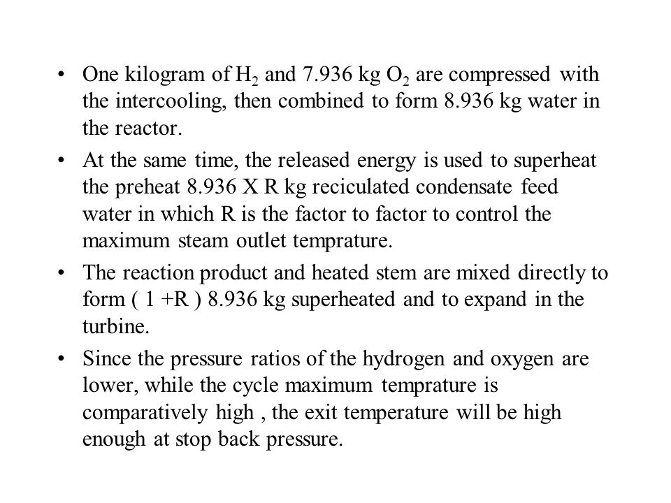 One kilogram of H 2 and 7.936 kg O 2 are compressed with the intercooling, then combined to form 8.936 kg water in the reactor. At the same time, the