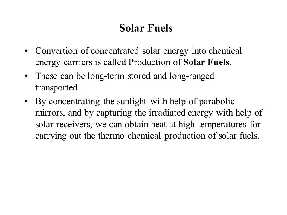Solar Fuels Convertion of concentrated solar energy into chemical energy carriers is called Production of Solar Fuels. These can be long-term stored a