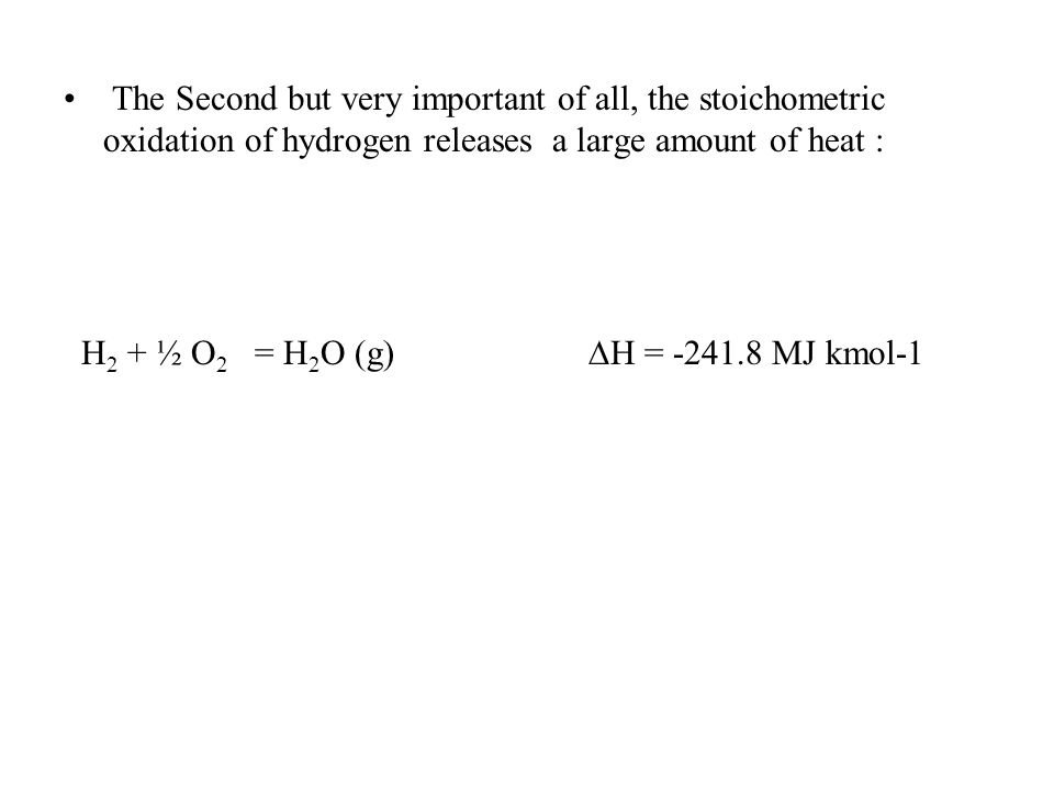 The Second but very important of all, the stoichometric oxidation of hydrogen releases a large amount of heat : H 2 + ½ O 2 = H 2 O (g)  H = -241.8 M