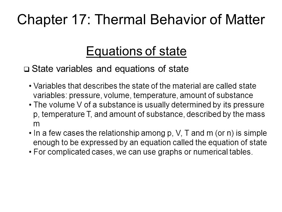 Chapter 17: Thermal Behavior of Matter Equations of state  State variables and equations of state Variables that describes the state of the material are called state variables: pressure, volume, temperature, amount of substance The volume V of a substance is usually determined by its pressure p, temperature T, and amount of substance, described by the mass m In a few cases the relationship among p, V, T and m (or n) is simple enough to be expressed by an equation called the equation of state For complicated cases, we can use graphs or numerical tables.