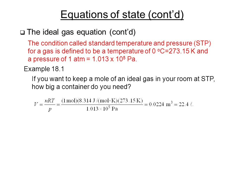 Equations of state (cont'd)  The ideal gas equation (cont'd) The condition called standard temperature and pressure (STP) for a gas is defined to be a temperature of 0 o C=273.15 K and a pressure of 1 atm = 1.013 x 10 5 Pa.