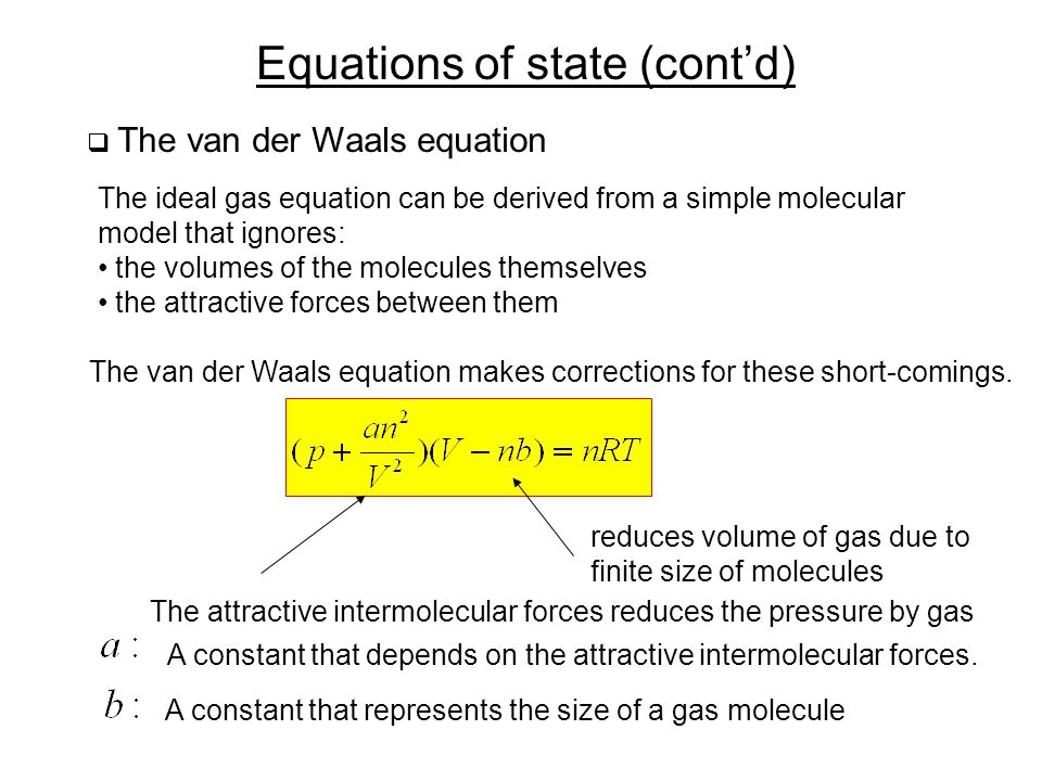 Equations of state (cont'd)  The van der Waals equation The ideal gas equation can be derived from a simple molecular model that ignores: the volumes of the molecules themselves the attractive forces between them The van der Waals equation makes corrections for these short-comings.