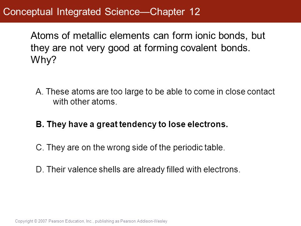 Conceptual Integrated Science—Chapter 12 Copyright © 2007 Pearson Education, Inc., publishing as Pearson Addison-Wesley Atoms of metallic elements can form ionic bonds, but they are not very good at forming covalent bonds.