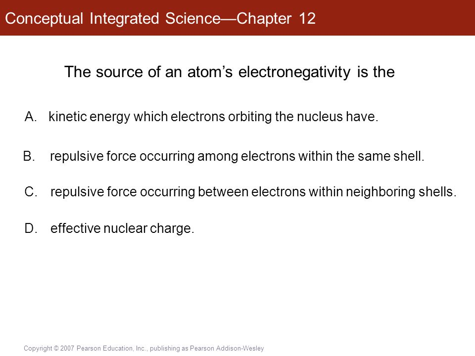 Conceptual Integrated Science—Chapter 12 Copyright © 2007 Pearson Education, Inc., publishing as Pearson Addison-Wesley The source of an atom's electronegativity is the A.